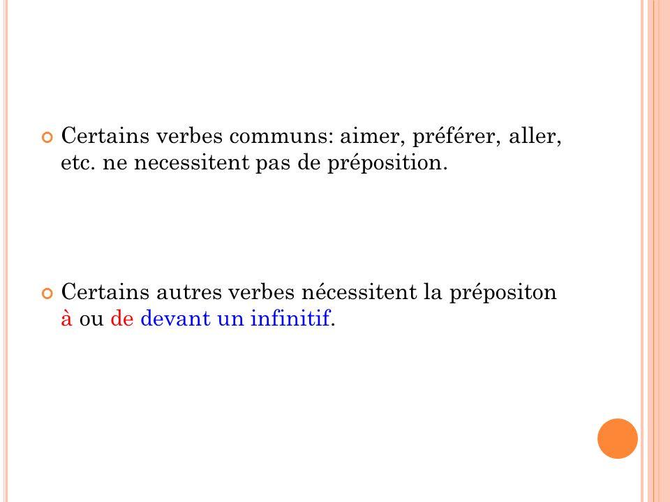 Certains verbes communs: aimer, préférer, aller, etc. ne necessitent pas de préposition. Certains autres verbes nécessitent la prépositon à ou de deva