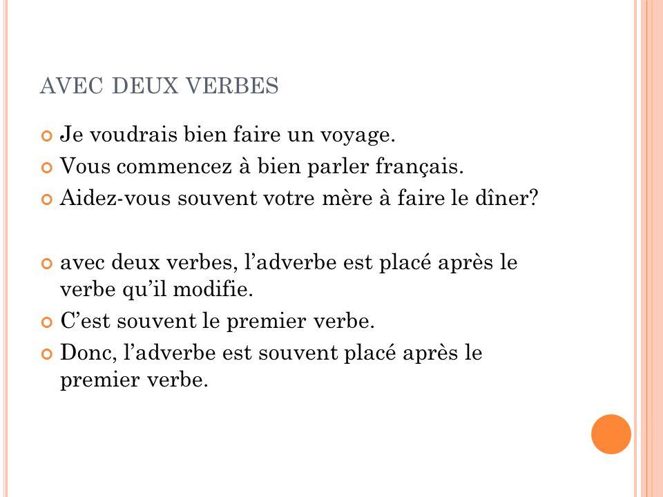 AVEC DEUX VERBES Je voudrais bien faire un voyage. Vous commencez à bien parler français. Aidez-vous souvent votre mère à faire le dîner? avec deux ve