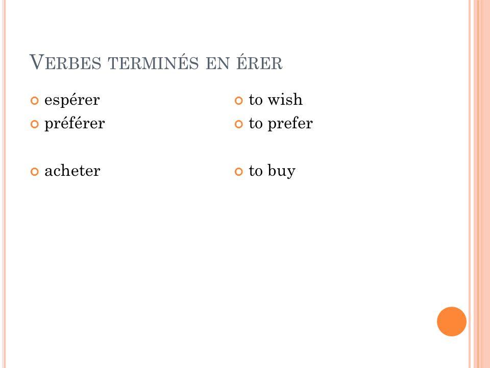 V ERBES TERMINÉS EN ÉRER espérer préférer acheter to wish to prefer to buy