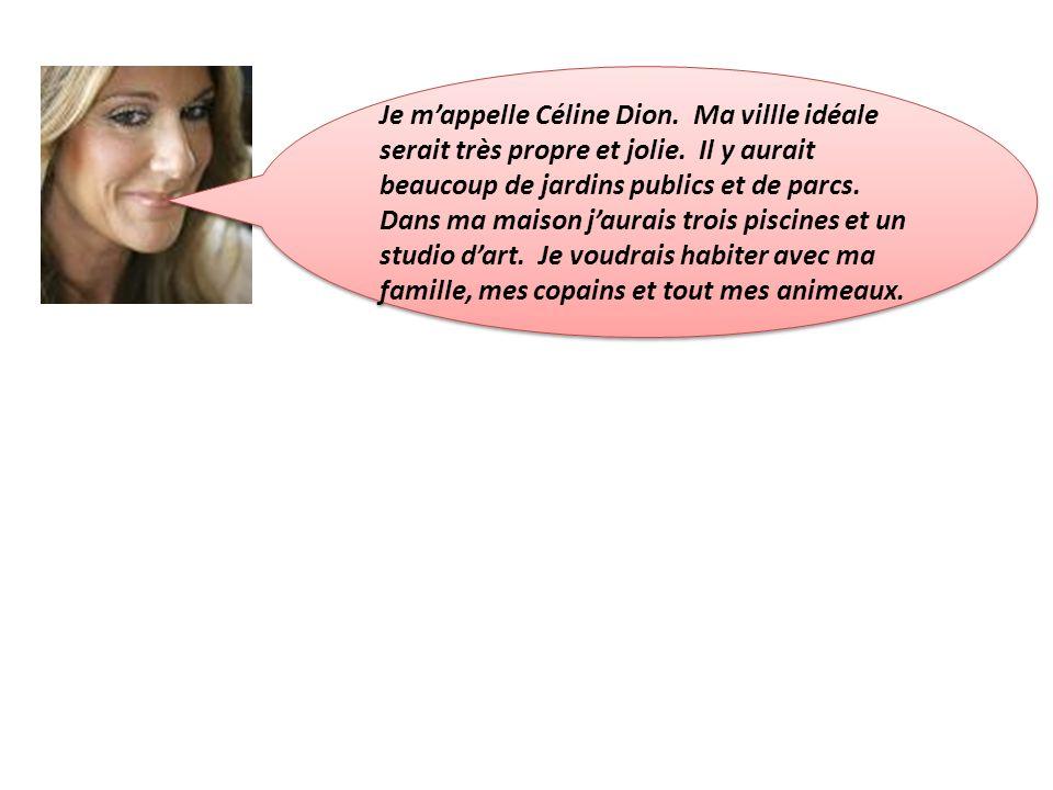 Je mappelle Céline Dion. Ma villle idéale serait très propre et jolie.