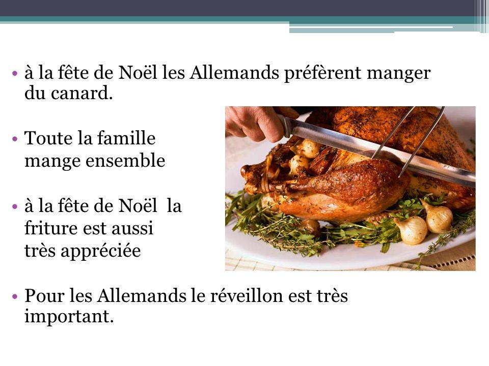 à la fête de Noël les Allemands préfèrent manger du canard. Toute la famille mange ensemble à la fête de Noël la friture est aussi très appréciée Pour