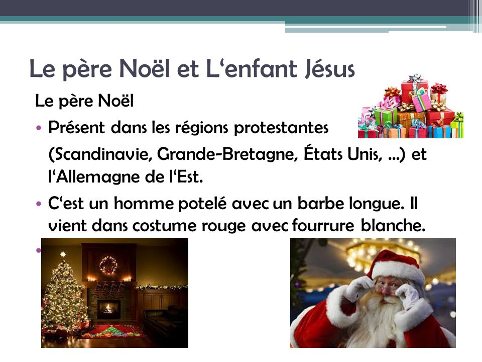 Le père Noël et Lenfant Jésus Le père Noël Présent dans les régions protestantes (Scandinavie, Grande-Bretagne, États Unis, …) et lAllemagne de lEst.