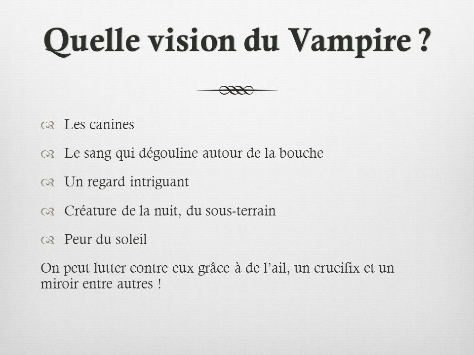 Quelle vision du Vampire ?Quelle vision du Vampire ? Les canines Le sang qui dégouline autour de la bouche Un regard intriguant Créature de la nuit, d