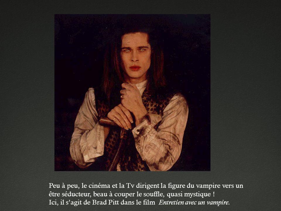 Peu à peu, le cinéma et la Tv dirigent la figure du vampire vers un être séducteur, beau à couper le souffle, quasi mystique ! Ici, il sagit de Brad P