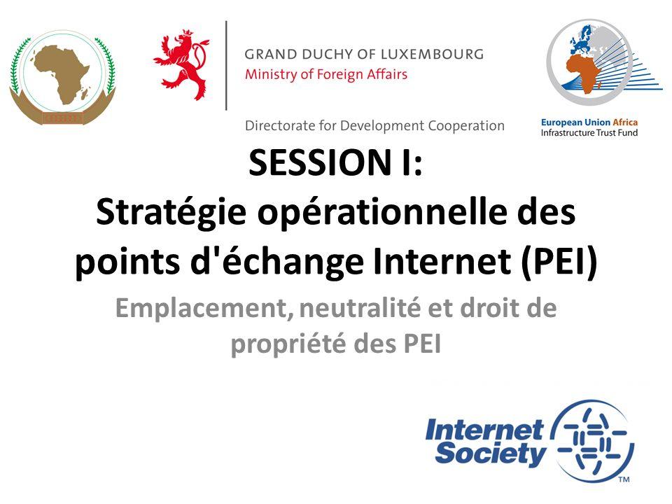 SESSION I: Stratégie opérationnelle des points d échange Internet (PEI) Emplacement, neutralité et droit de propriété des PEI