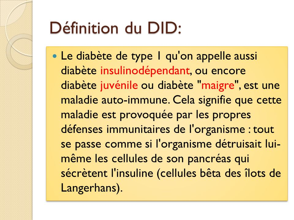 Définition du DID: Le diabète de type 1 qu'on appelle aussi diabète insulinodépendant, ou encore diabète juvénile ou diabète
