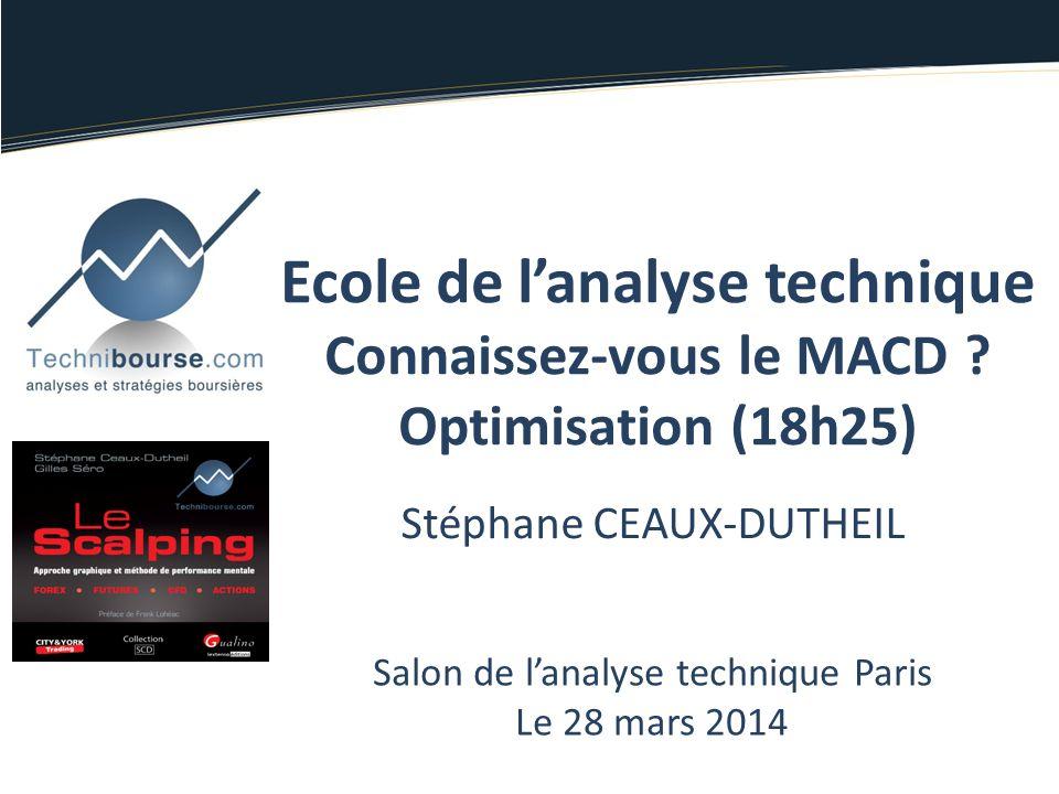 Stéphane CEAUX-DUTHEIL Salon de lanalyse technique Paris Le 28 mars 2014 Ecole de lanalyse technique Connaissez-vous le MACD ? Optimisation (18h25)