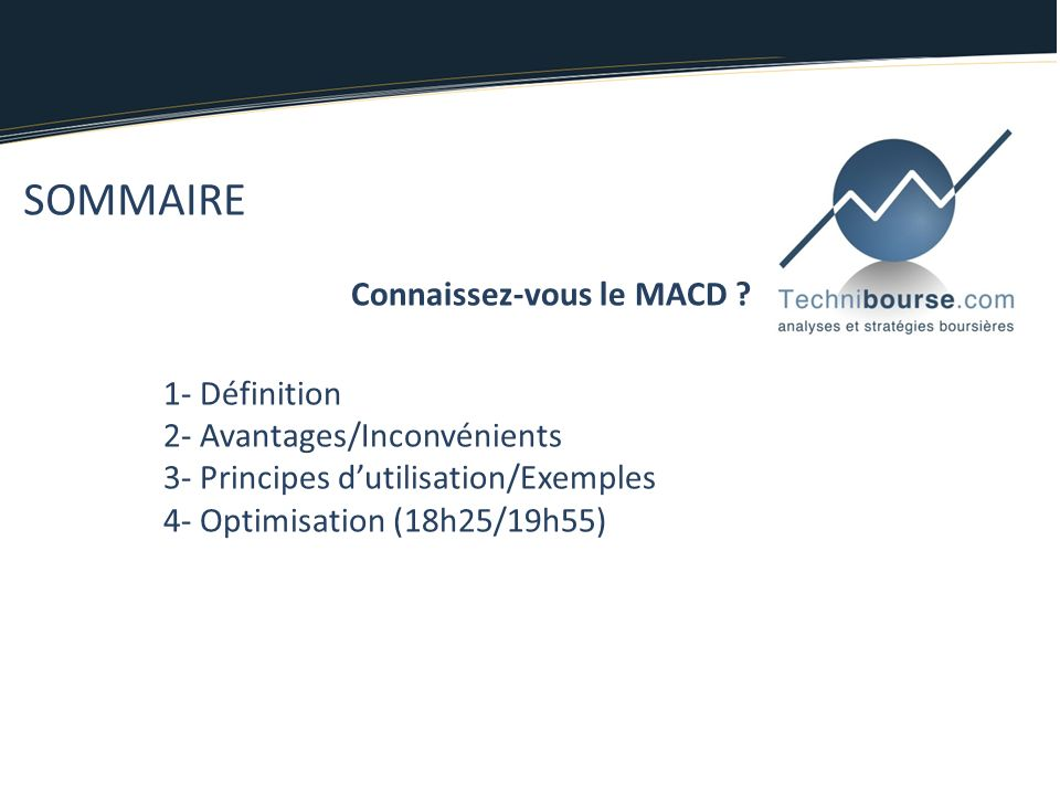 SOMMAIRE Connaissez-vous le MACD ? 1- Définition 2- Avantages/Inconvénients 3- Principes dutilisation/Exemples 4- Optimisation (18h25/19h55)