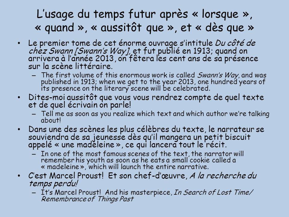 Lusage du temps futur après « lorsque », « quand », « aussitôt que », et « dès que » Le premier tome de cet énorme ouvrage sintitule Du côté de chez Swann [Swanns Way], et fut publié en 1913; quand on arrivera à lannée 2013, on fêtera les cent ans de sa présence sur la scène littéraire.