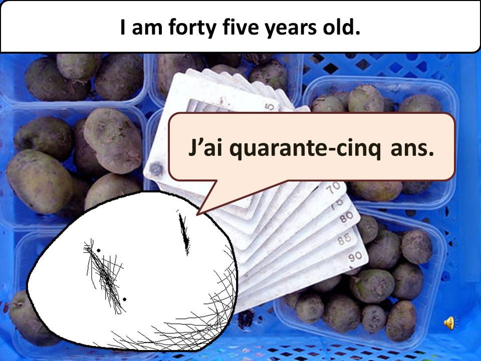 Jai quarante-cinq ans. I am forty five years old.