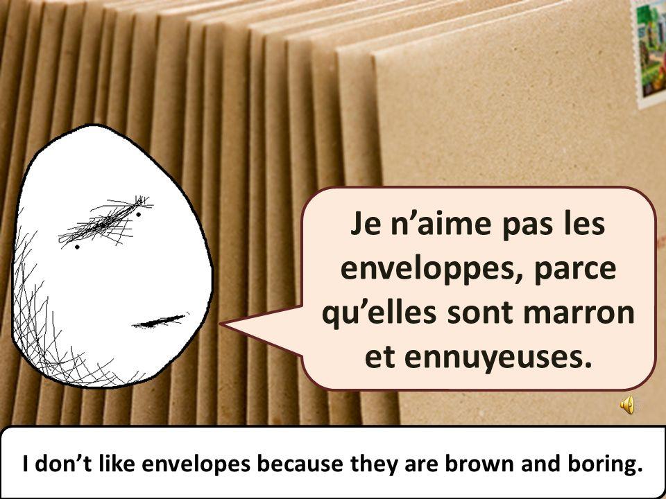 Je naime pas les enveloppes, parce quelles sont marron et ennuyeuses.