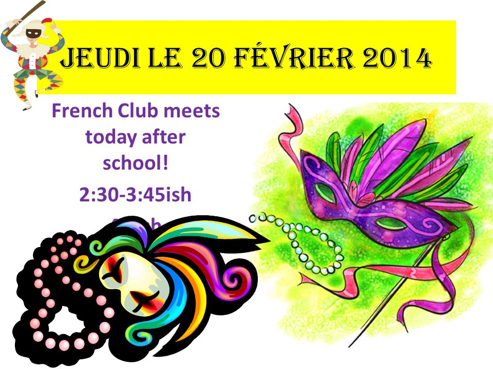Jeudi le 20 février 2014 French Club meets today after school! 2:30-3:45ish 45 ish
