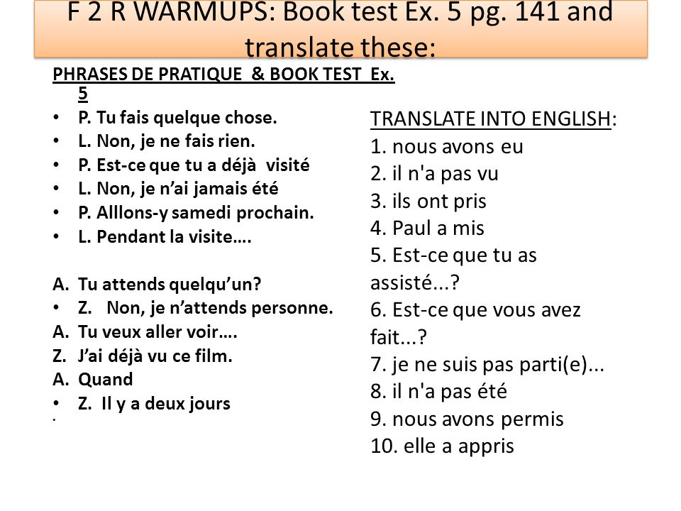 F 2 R WARMUPS: Book test Ex. 5 pg. 141 and translate these: PHRASES DE PRATIQUE & BOOK TEST Ex. 5 P. Tu fais quelque chose. L. Non, je ne fais rien. P
