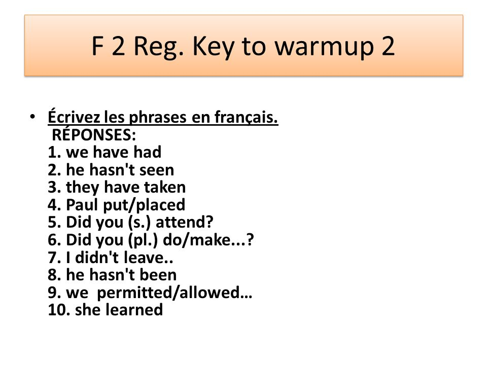 F 2 Reg. Key to warmup 2 Écrivez les phrases en français. RÉPONSES: 1. we have had 2. he hasn't seen 3. they have taken 4. Paul put/placed 5. Did you