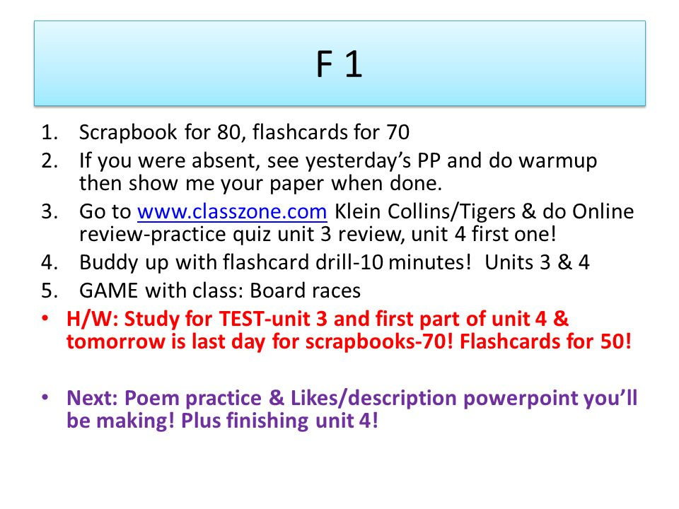 F 1 1.Scrapbook for 80, flashcards for 70 2.If you were absent, see yesterdays PP and do warmup then show me your paper when done. 3.Go to www.classzo