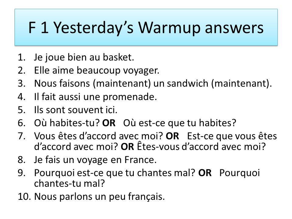 F 1 Yesterdays Warmup answers 1.Je joue bien au basket. 2.Elle aime beaucoup voyager. 3.Nous faisons (maintenant) un sandwich (maintenant). 4.Il fait