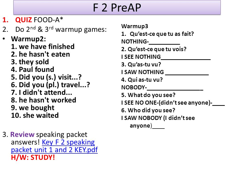 F 2 PreAP 1.QUIZ FOOD-A* 2.Do 2 nd & 3 rd warmup games: Warmup2: 1. we have finished 2. he hasn't eaten 3. they sold 4. Paul found 5. Did you (s.) vis