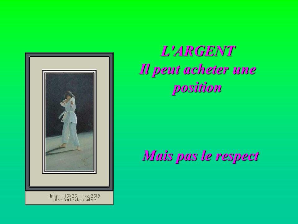 L'ARGENT Il peut acheter une position Mais pas le respect