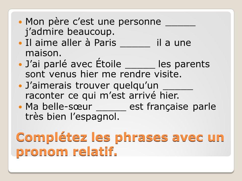 Complétez les phrases avec un pronom relatif. Mon père cest une personne _____ jadmire beaucoup. Il aime aller à Paris _____ il a une maison. Jai parl