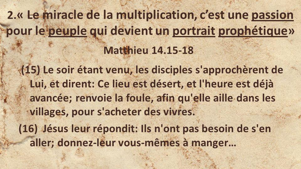 2. « Le miracle de la multiplication, cest une passion pour le peuple qui devient un portrait prophétique» Matthieu 14.15-18 (15) Le soir étant venu,