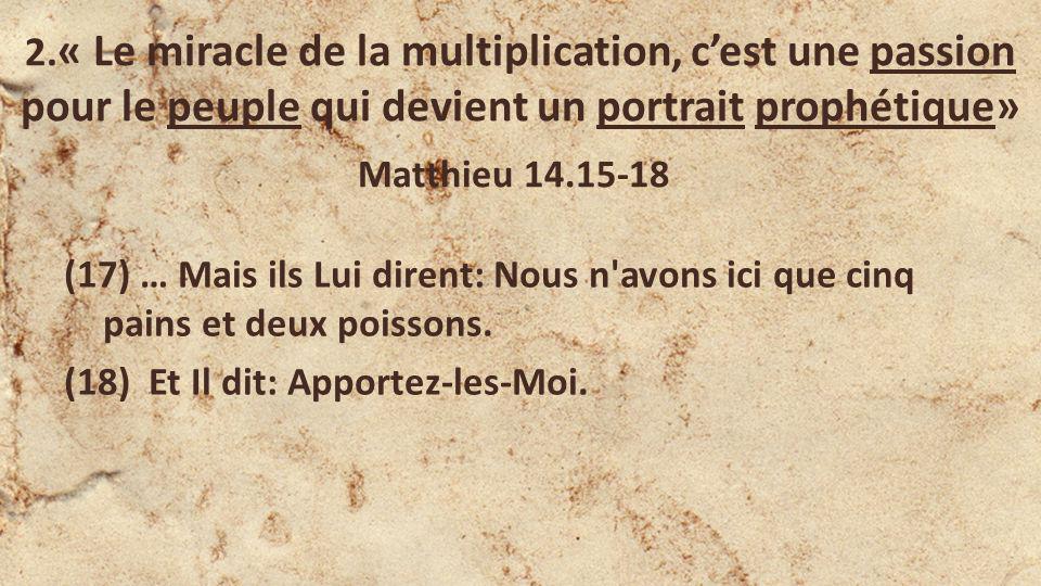 2. « Le miracle de la multiplication, cest une passion pour le peuple qui devient un portrait prophétique» Matthieu 14.15-18 (17) … Mais ils Lui diren