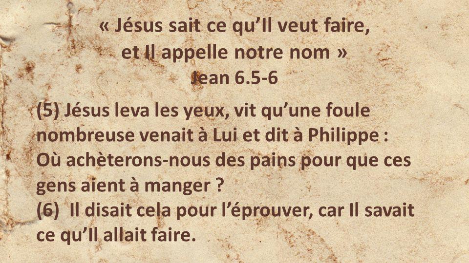 « Jésus sait ce quIl veut faire, et Il appelle notre nom » Jean 6.5-6 (5) Jésus leva les yeux, vit quune foule nombreuse venait à Lui et dit à Philipp
