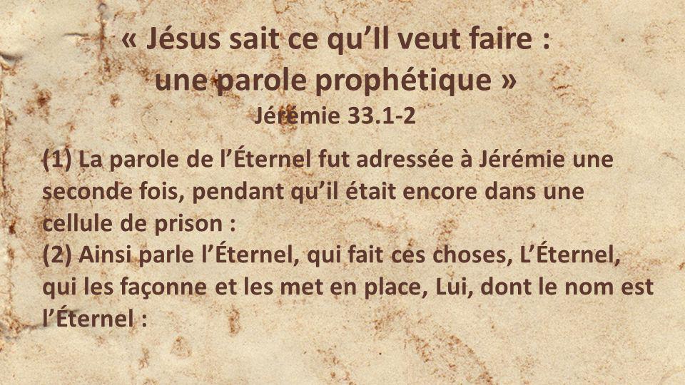 « Jésus sait ce quIl veut faire : une parole prophétique » Jérémie 33.1-2 (1) La parole de lÉternel fut adressée à Jérémie une seconde fois, pendant quil était encore dans une cellule de prison : (2) Ainsi parle lÉternel, qui fait ces choses, LÉternel, qui les façonne et les met en place, Lui, dont le nom est lÉternel :