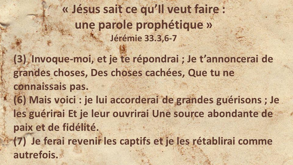 « Jésus sait ce quIl veut faire : une parole prophétique » Jérémie 33.3,6-7 (3) Invoque-moi, et je te répondrai ; Je tannoncerai de grandes choses, Des choses cachées, Que tu ne connaissais pas.