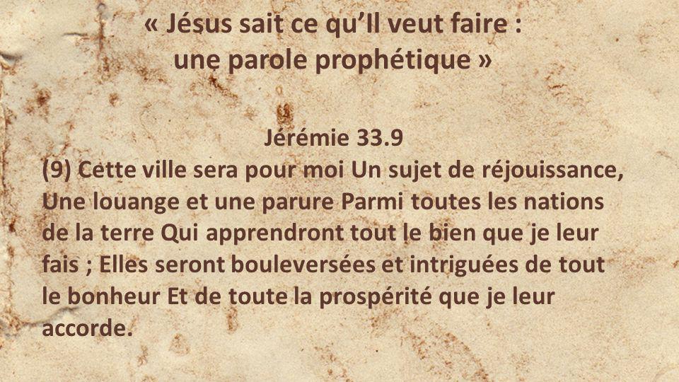 « Jésus sait ce quIl veut faire : une parole prophétique » Jérémie 33.9 (9) Cette ville sera pour moi Un sujet de réjouissance, Une louange et une parure Parmi toutes les nations de la terre Qui apprendront tout le bien que je leur fais ; Elles seront bouleversées et intriguées de tout le bonheur Et de toute la prospérité que je leur accorde.