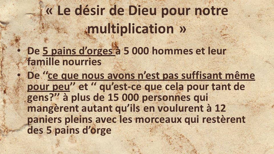 « Le désir de Dieu pour notre multiplication » De 5 pains dorges à 5 000 hommes et leur famille nourries De ce que nous avons nest pas suffisant même pour peu et quest-ce que cela pour tant de gens.
