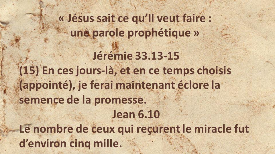 « Jésus sait ce quIl veut faire : une parole prophétique » Jérémie 33.13-15 (15) En ces jours-là, et en ce temps choisis (appointé), je ferai maintenant éclore la semence de la promesse.