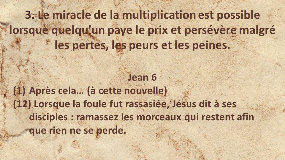 3. Le miracle de la multiplication est possible lorsque quelquun paye le prix et persévère malgré les pertes, les peurs et les peines. Jean 6 (1)Après