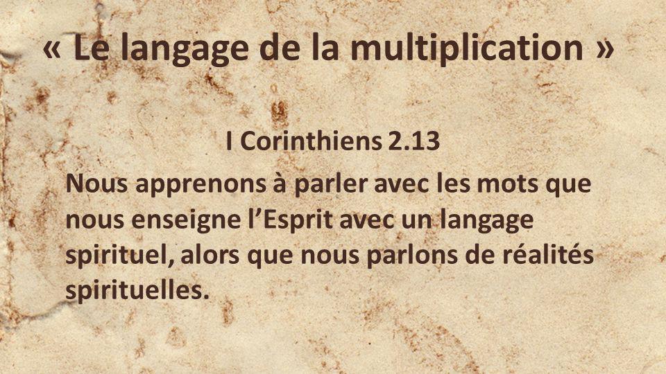 « Le langage de la multiplication » I Corinthiens 2.13 Nous apprenons à parler avec les mots que nous enseigne lEsprit avec un langage spirituel, alors que nous parlons de réalités spirituelles.