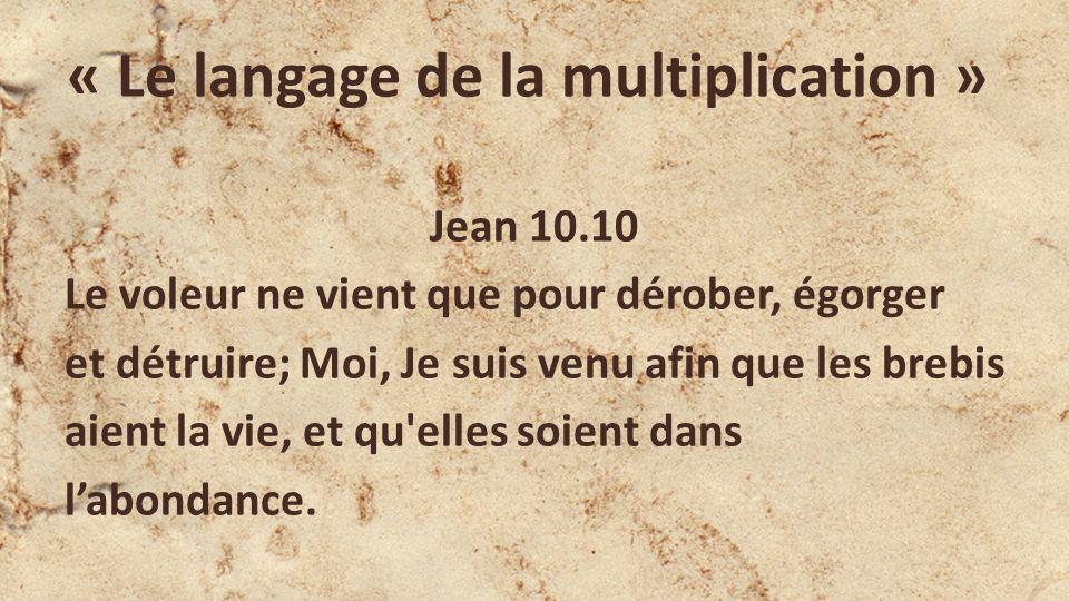 « Le langage de la multiplication » Jean 10.10 Le voleur ne vient que pour dérober, égorger et détruire; Moi, Je suis venu afin que les brebis aient l