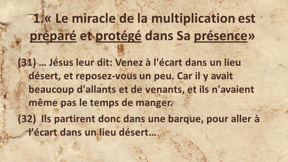 1.« Le miracle de la multiplication est préparé et protégé dans Sa présence» (31) … Jésus leur dit: Venez à l'écart dans un lieu désert, et reposez-vo