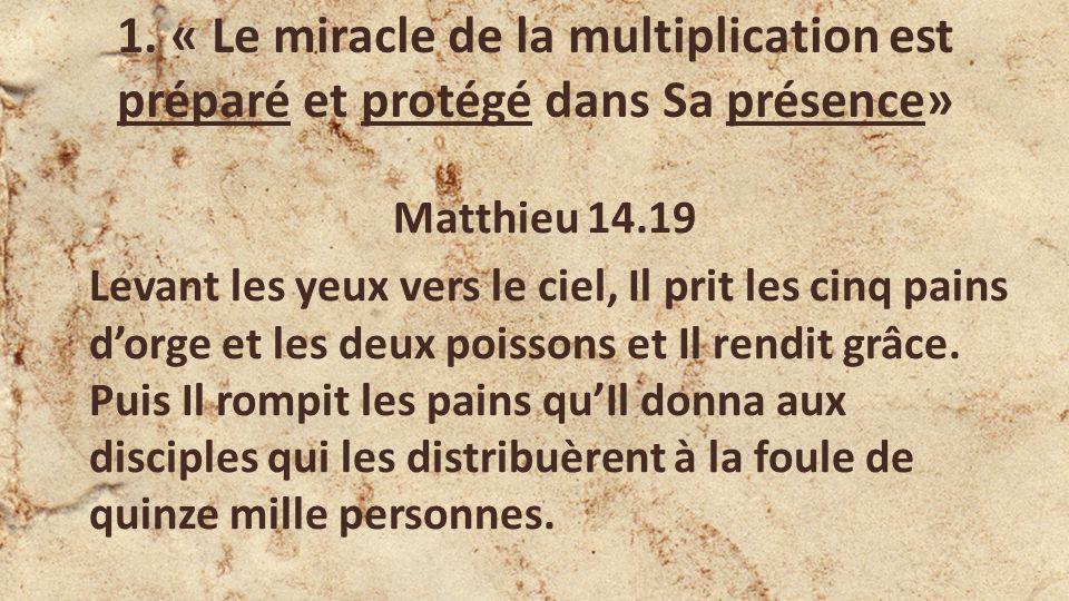 1. « Le miracle de la multiplication est préparé et protégé dans Sa présence» Matthieu 14.19 Levant les yeux vers le ciel, Il prit les cinq pains dorg