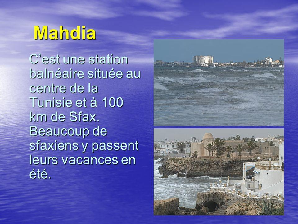 Mahdia Mahdia Cest une station balnéaire située au centre de la Tunisie et à 100 km de Sfax. Beaucoup de sfaxiens y passent leurs vacances en été. Ces