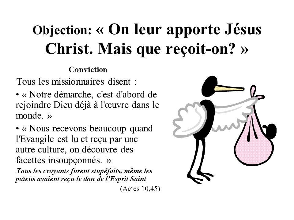 Objection: « On leur apporte Jésus Christ. Mais que reçoit-on? » Conviction Tous les missionnaires disent : « Notre démarche, c'est d'abord de rejoind