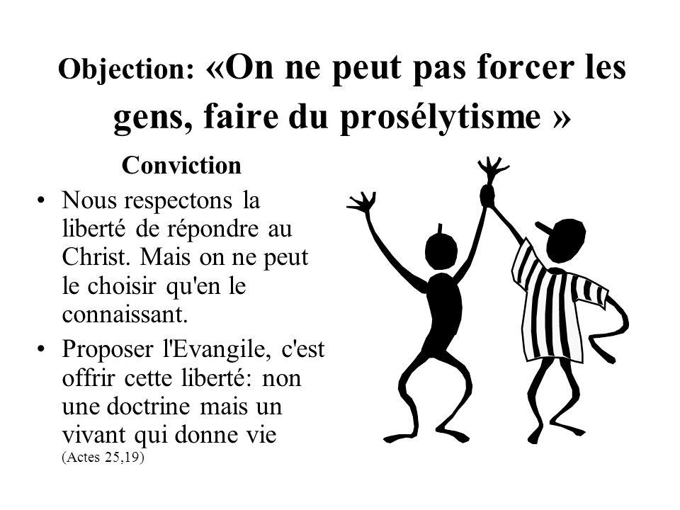Objection: «On ne peut pas forcer les gens, faire du prosélytisme » Conviction Nous respectons la liberté de répondre au Christ. Mais on ne peut le ch