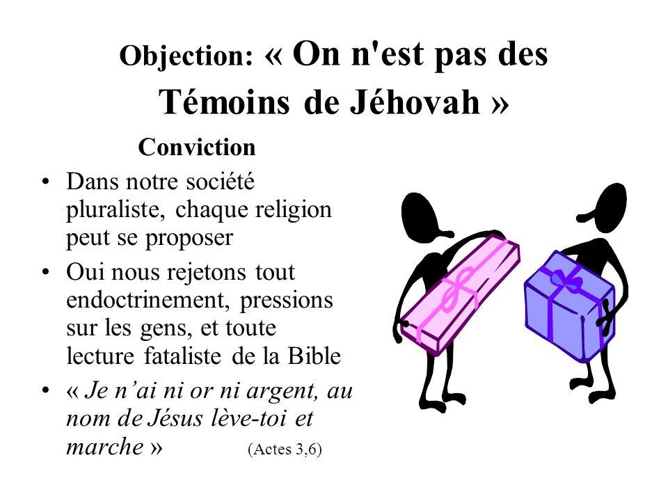 Objection: « On n'est pas des Témoins de Jéhovah » Conviction Dans notre société pluraliste, chaque religion peut se proposer Oui nous rejetons tout e