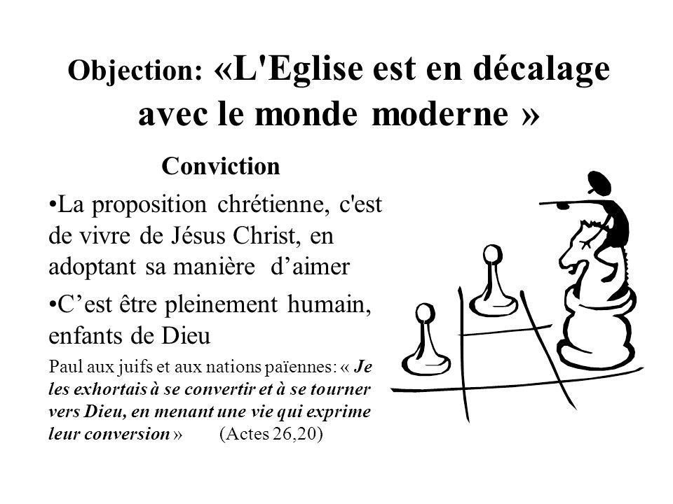 Objection: «L'Eglise est en décalage avec le monde moderne » Conviction La proposition chrétienne, c'est de vivre de Jésus Christ, en adoptant sa mani