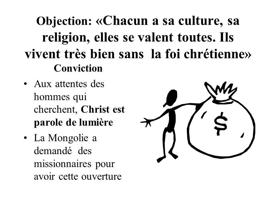 Objection: «Chacun a sa culture, sa religion, elles se valent toutes. Ils vivent très bien sans la foi chrétienne» Conviction Aux attentes des hommes