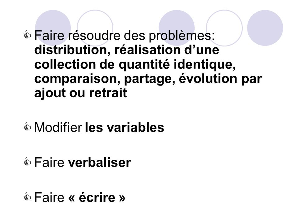 Faire résoudre des problèmes: distribution, réalisation dune collection de quantité identique, comparaison, partage, évolution par ajout ou retrait Modifier les variables Faire verbaliser Faire « écrire »