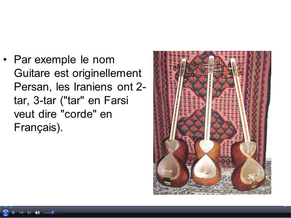 Par exemple le nom Guitare est originellement Persan, les Iraniens ont 2- tar, 3-tar (