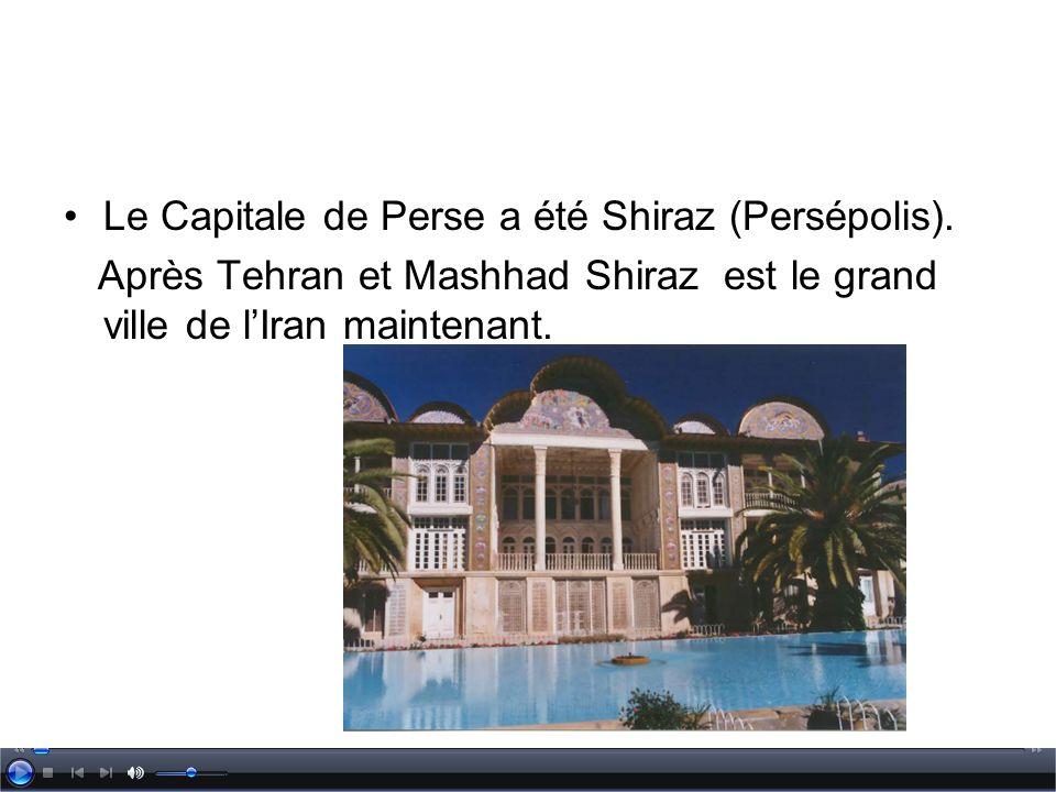 Le Capitale de Perse a été Shiraz (Persépolis). Après Tehran et Mashhad Shiraz est le grand ville de lIran maintenant.
