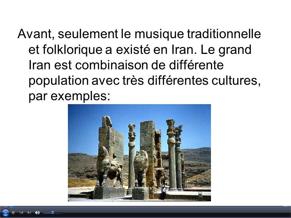 Avant, seulement le musique traditionnelle et folklorique a existé en Iran. Le grand Iran est combinaison de différente population avec très différent