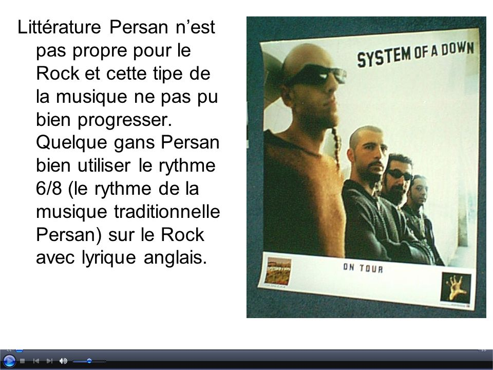 Littérature Persan nest pas propre pour le Rock et cette tipe de la musique ne pas pu bien progresser. Quelque gans Persan bien utiliser le rythme 6/8