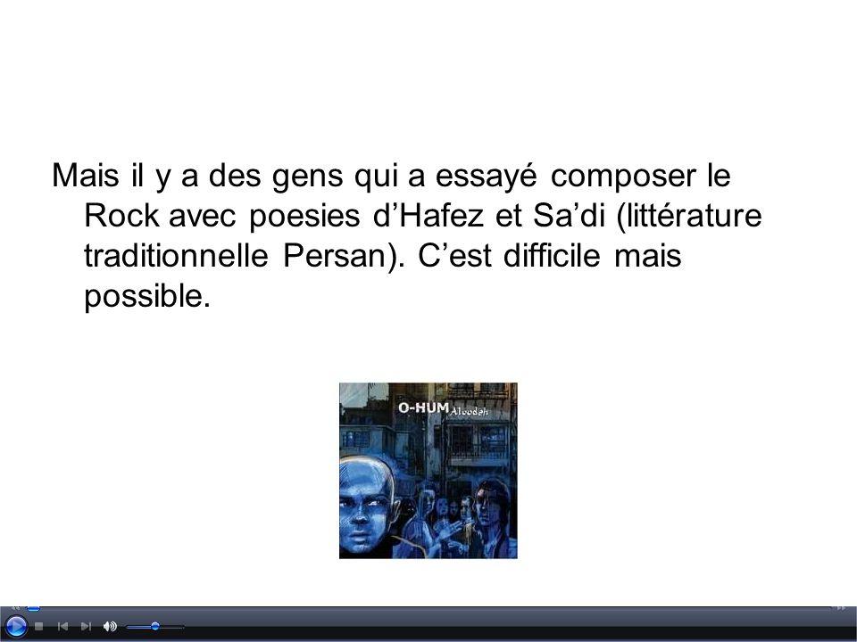 Mais il y a des gens qui a essayé composer le Rock avec poesies dHafez et Sadi (littérature traditionnelle Persan). Cest difficile mais possible.