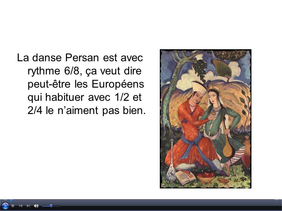 La danse Persan est avec rythme 6/8, ça veut dire peut-être les Européens qui habituer avec 1/2 et 2/4 le naiment pas bien.