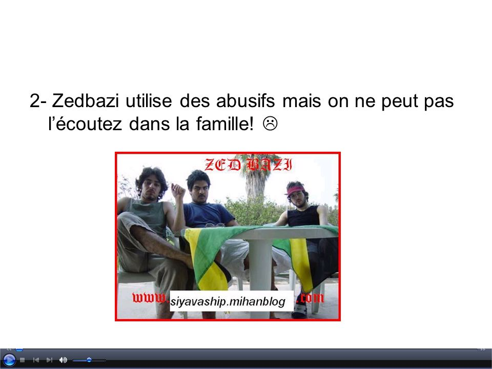 2- Zedbazi utilise des abusifs mais on ne peut pas lécoutez dans la famille!